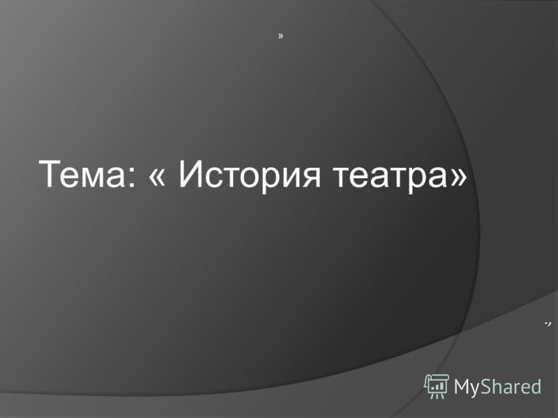»., Тема: « История театра»