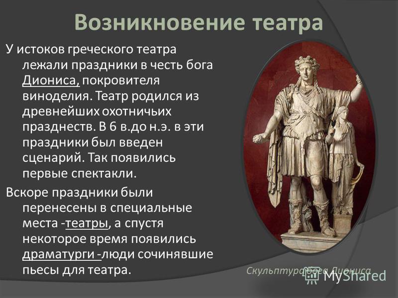 Возникновение театра У истоков греческого театра лежали праздники в честь бога Диониса, покровителя виноделия. Театр родился из древнейших охотничьих празднеств. В 6 в.до н.э. в эти праздники был введен сценарий. Так появились первые спектакли. Вскор