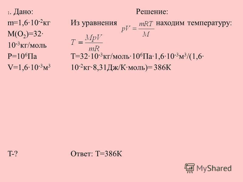 1. Дано: m=1,6·10 -2 кг M(О 2 )=32· 10 -3 кг/моль P=10 6 Па V=1,6·10 -3 м 3 Решение: Из уравнения находим температуру: T=32·10 -3 кг/моль·10 6 Па·1,6·10 -3 м 3 /(1,6· 10 -2 кг·8,31Дж/К·моль)= 386К T-?Ответ: Т=386К