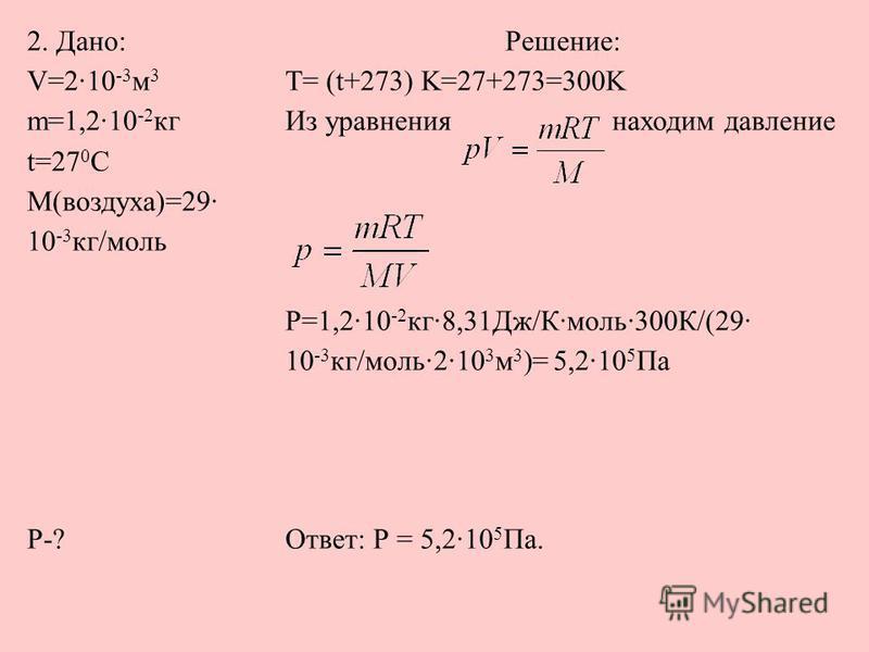 2. Дано: V=2·10 -3 м 3 m=1,2·10 -2 кг t=27 0 С M(воздуха)=29· 10 -3 кг/моль Решение: Т= (t+273) K=27+273=300K Из уравнения находим давление P=1,2·10 -2 кг·8,31Дж/К·моль·300К/(29· 10 -3 кг/моль·2·10 3 м 3 )= 5,2·10 5 Па P-?Ответ: Р = 5,2·10 5 Па.