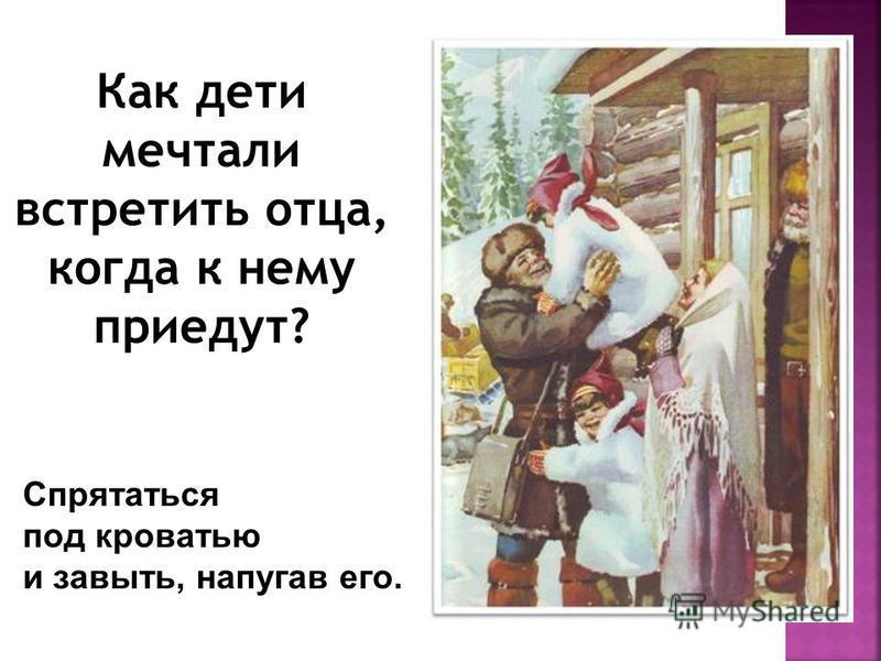 Как дети мечтали встретить отца, когда к нему приедут? Спрятаться под кроватью и завыть, напугав его.