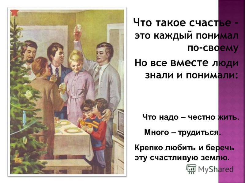 Что такое счастье – это каждый понимал по-своему Но все вместе люди знали и понимали: Что надо – честно жить. Много – трудиться. Крепко любить и беречь эту счастливую землю.