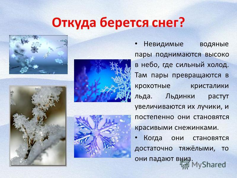 Откуда берется снег? Невидимые водяные пары поднимаются высоко в небо, где сильный холод. Там пары превращаются в крохотные кристаллики льда. Льдинки растут увеличиваются их лучики, и постепенно они становятся красивыми снежинками. Когда они становят