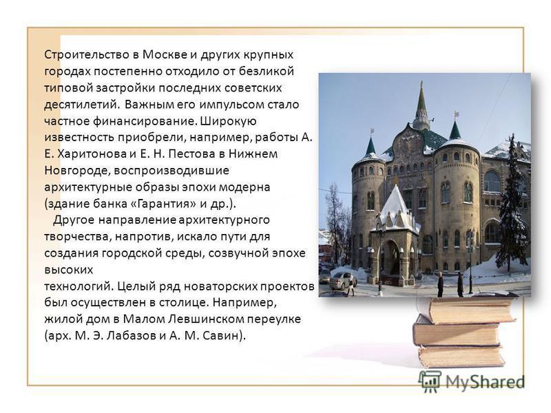 Строительство в Москве и других крупных городах постепенно отходило от безликой типовой застройки последних советских десятилетий. Важным его импульсом стало частное финансирование. Широкую известность приобрели, например, работы А. Е. Харитонова и E