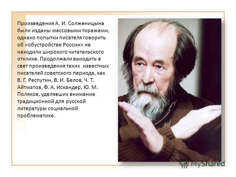 Произведения А. И. Солженицына были изданы массовыми тиражами, однако попытки писателя говорить об « обустройстве России » не находили широкого читательского отклика. Продолжали выходить в свет произведения таких известных писателей советского период