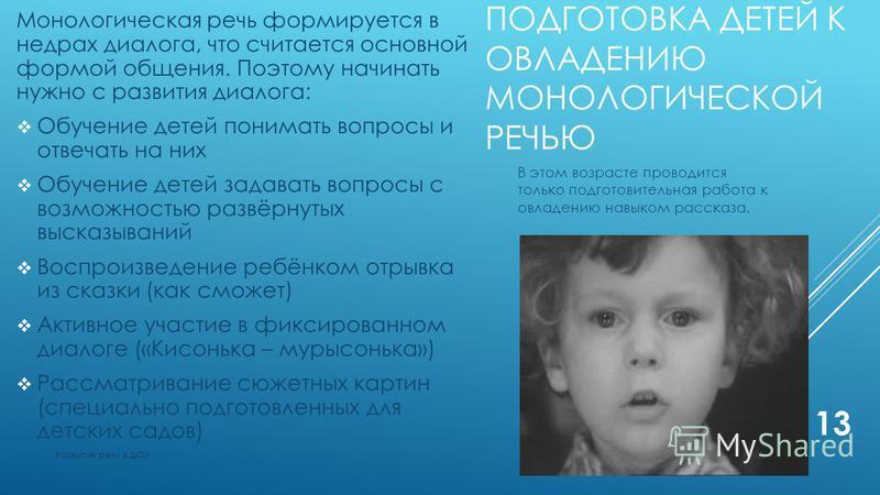 ПОДГОТОВКА ДЕТЕЙ К ОВЛАДЕНИЮ МОНОЛОГИЧЕСКОЙ РЕЧЬЮ Монологическая речь формируется в недрах диалога, что считается основной формой общения. Поэтому начинать нужно с развития диалога: Обучение детей понимать вопросы и отвечать на них Обучение детей зад