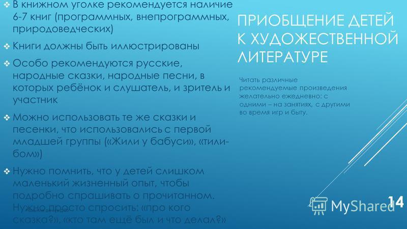 ПРИОБЩЕНИЕ ДЕТЕЙ К ХУДОЖЕСТВЕННОЙ ЛИТЕРАТУРЕ В книжном уголке рекомендуется наличие 6-7 книг (программных, внепрограммных, природоведческих) Книги должны быть иллюстрированы Особо рекомендуются русские, народные сказки, народные песни, в которых ребё