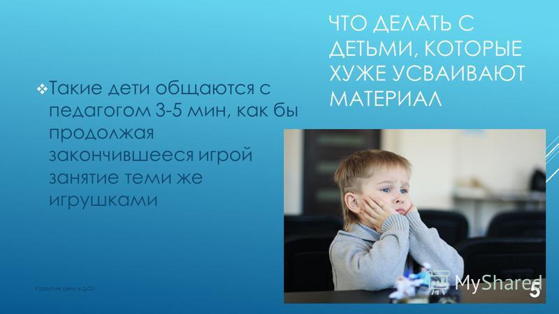 ЧТО ДЕЛАТЬ С ДЕТЬМИ, КОТОРЫЕ ХУЖЕ УСВАИВАЮТ МАТЕРИАЛ Такие дети общаются с педагогом 3-5 мин, как бы продолжая закончившееся игрой занятие теми же игрушками 5 Развитие речи в ДОУ