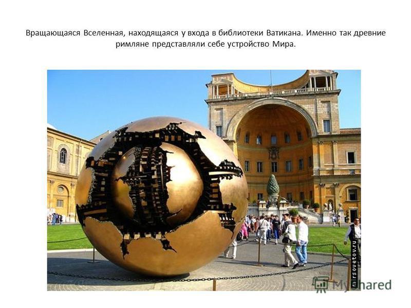 Вращающаяся Вселенная, находящаяся у входа в библиотеки Ватикана. Именно так древние римляне представляли себе устройство Мира.