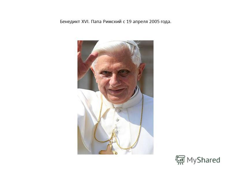 Бенедикт XVI. Папа Римский с 19 апреля 2005 года.