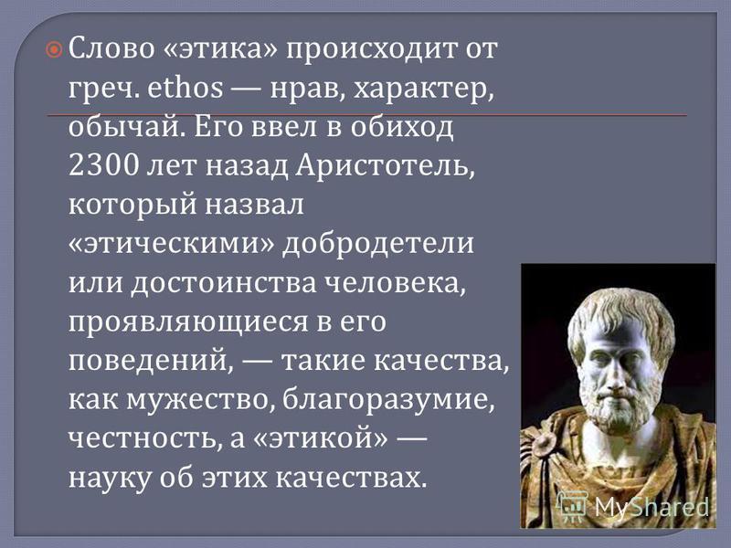 Слово « этика » происходит от греч. ethos нрав, характер, обычай. Его ввел в обиход 2300 лет назад Аристотель, который назвал « этическими » добродетели или достоинства человека, проявляющиеся в его поведений, такие качества, как мужество, благоразум