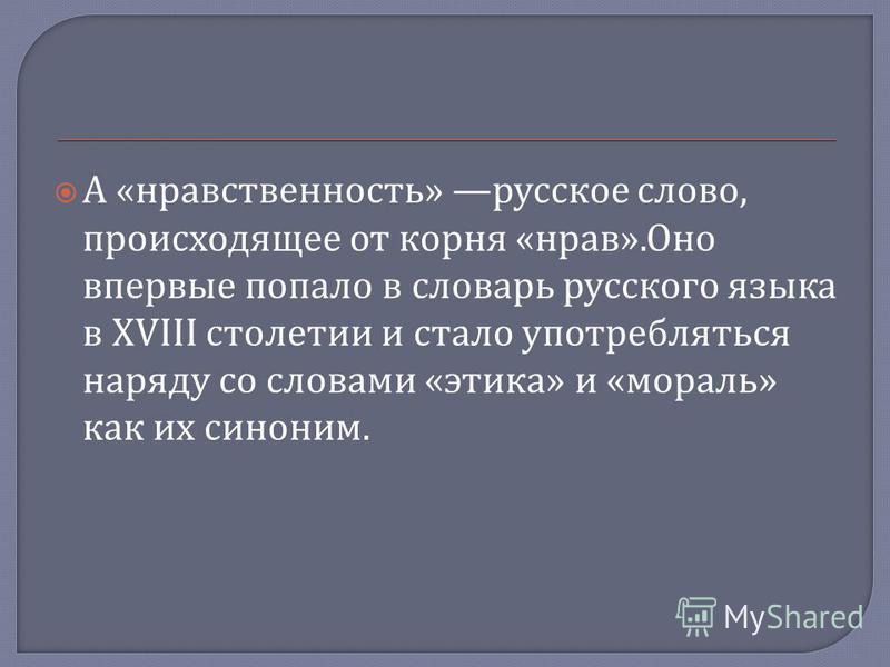 А « нравственность » русское слово, происходящее от корня « нрав ». Оно впервые попало в словарь русского языка в XVIII столетии и стало употребляться наряду со словами « этика » и « мораль » как их синоним.