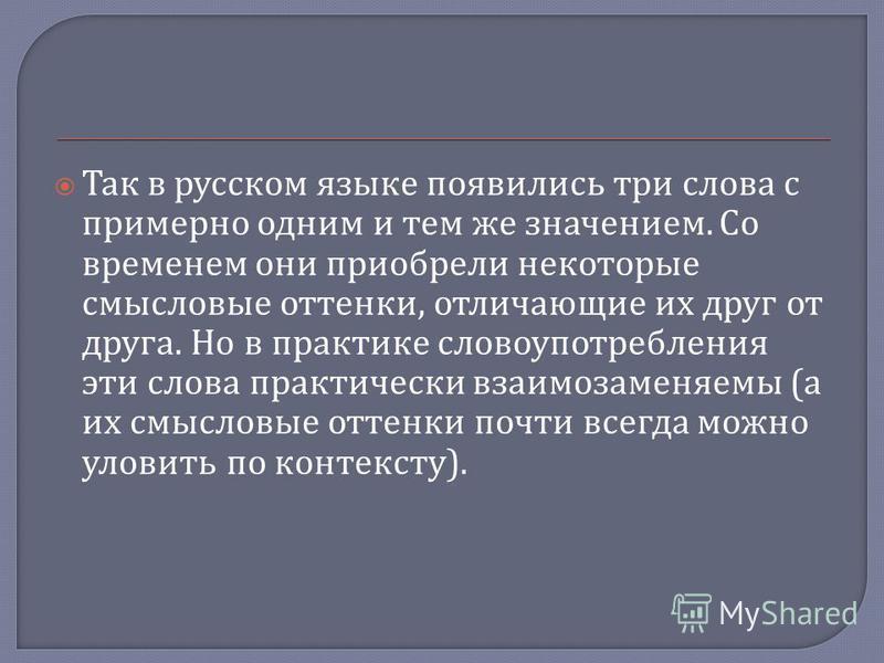 Так в русском языке появились три слова с примерно одним и тем же значением. Со временем они приобрели некоторые смысловые оттенки, отличающие их друг от друга. Но в практике словоупотребления эти слова практически взаимозаменяемы ( а их смысловые от