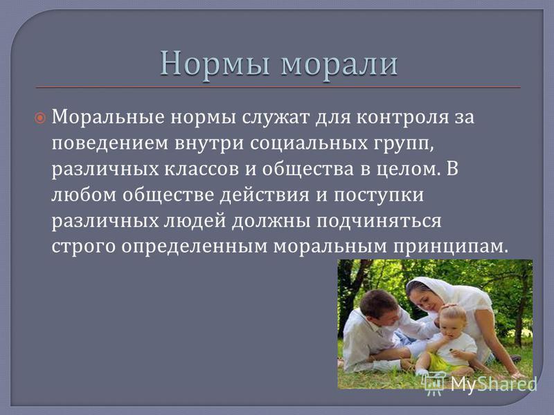 Моральные нормы служат для контроля за поведением внутри социальных групп, различных классов и общества в целом. В любом обществе действия и поступки различных людей должны подчиняться строго определенным моральным принципам.
