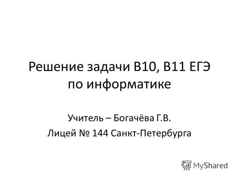 Решение задачи B10, B11 ЕГЭ по информатике Учитель – Богачёва Г.В. Лицей 144 Санкт-Петербурга