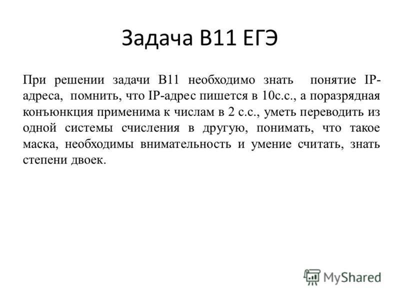 При решении задачи B11 необходимо знать понятие IP- адреса, помнить, что IP-адрес пишется в 10 с.с., а поразрядная конъюнкция применима к числам в 2 с.с., уметь переводить из одной системы счисления в другую, понимать, что такое маска, необходимы вни