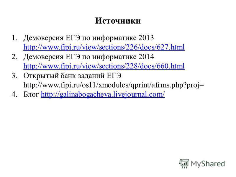 Источники 1. Демоверсия ЕГЭ по информатике 2013 http://www.fipi.ru/view/sections/226/docs/627. html http://www.fipi.ru/view/sections/226/docs/627. html 2. Демоверсия ЕГЭ по информатике 2014 http://www.fipi.ru/view/sections/228/docs/660. html http://w