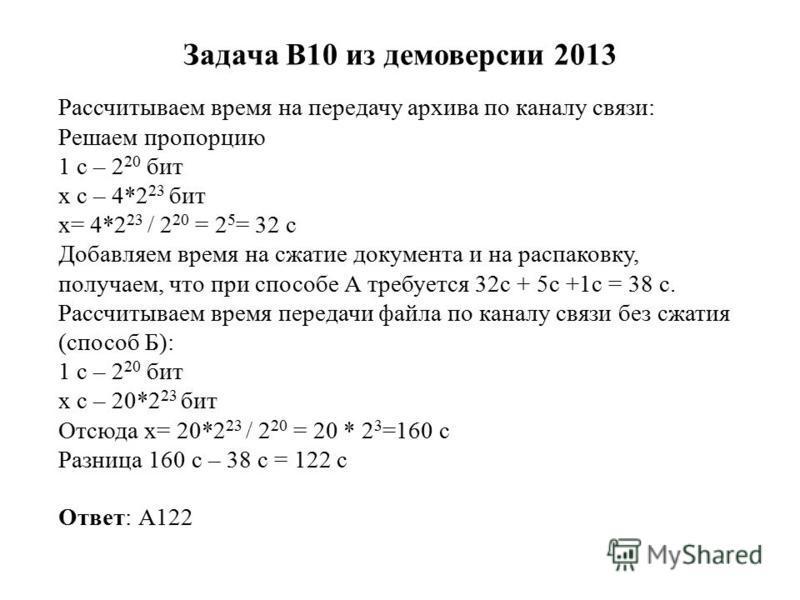 Задача B10 из демоверсии 2013 Рассчитываем время на передачу архива по каналу связи: Решаем пропорцию 1 с – 2 20 бит x с – 4*2 23 бит x= 4*2 23 / 2 20 = 2 5 = 32 с Добавляем время на сжатие документа и на распаковку, получаем, что при способе А требу