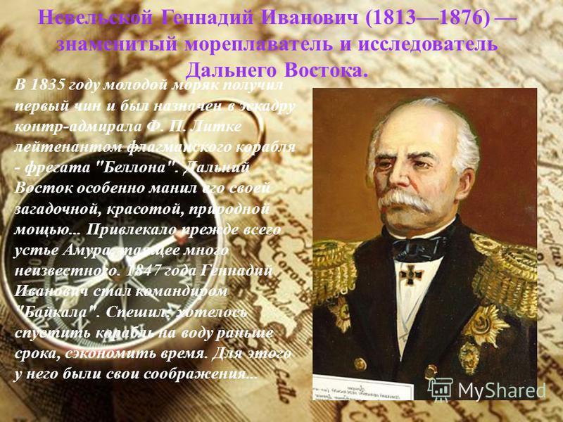 Невельской Геннадий Иванович (18131876) знаменитый мореплаватель и исследователь Дальнего Востока. В 1835 году молодой моряк получил первый чин и был назначен в эскадру контр-адмирала Ф. П. Литке лейтенантом флагманского корабля - фрегата