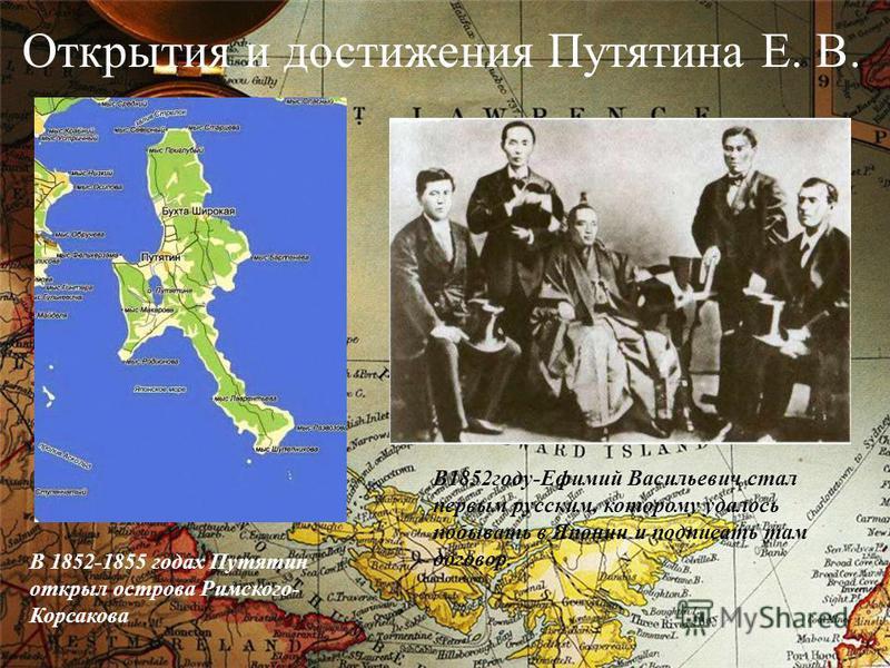 Открытия и достижения Путятина Е. В. В 1852-1855 годах Путятин открыл острова Римского- Корсакова В1852 году-Ефимий Васильевич стал первым русским, которому удалось побывать в Японии и подписать там договор.