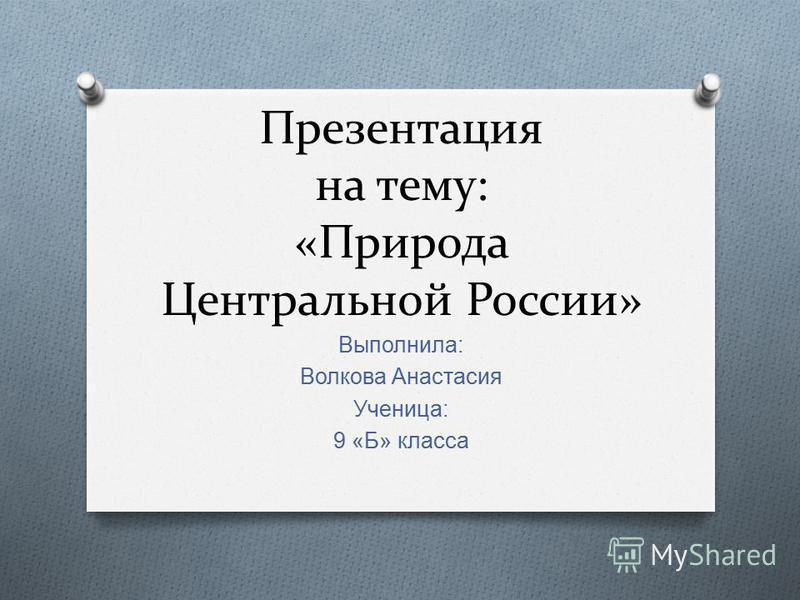 Презентация на тему: «Природа Центральной России» Выполнила : Волкова Анастасия Ученица : 9 « Б » класса
