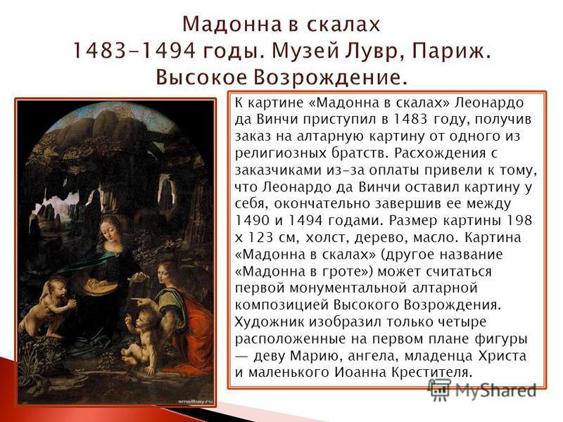 К картине «Мадонна в скалах» Леонардо да Винчи приступил в 1483 году, получив заказ на алтарную картину от одного из религиозных братств. Расхождения с заказчиками из-за оплаты привели к тому, что Леонардо да Винчи оставил картину у себя, окончательн