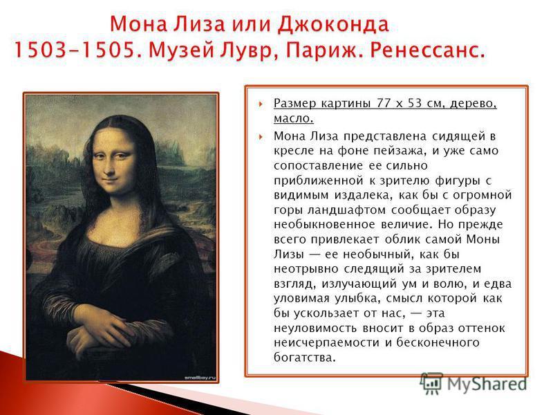 Размер картины 77 x 53 см, дерево, масло. Мона Лиза представлена сидящей в кресле на фоне пейзажа, и уже само сопоставление ее сильно приближенной к зрителю фигуры с видимым издалека, как бы с огромной горы ландшафтом сообщает образу необыкновенное в