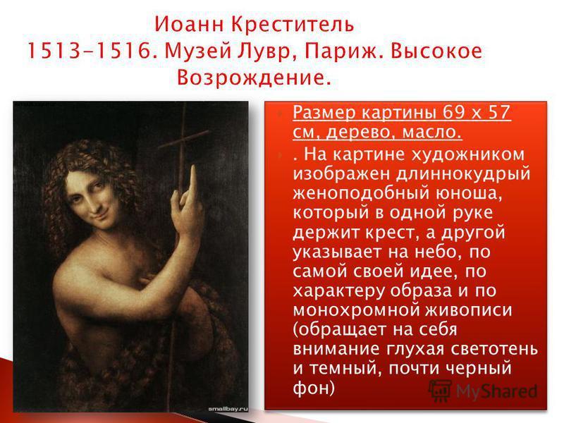 Иоанн Креститель 1513-1516. Музей Лувр, Париж. Высокое Возрождение. Размер картины 69 x 57 см, дерево, масло.. На картине художником изображен длиннокудрый женоподобный юноша, который в одной руке держит крест, а другой указывает на небо, по самой св