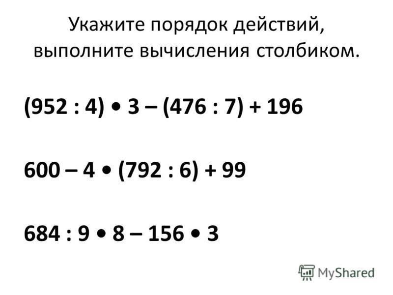 Укажите порядок действий, выполните вычисления столбиком. (952 : 4) 3 – (476 : 7) + 196 600 – 4 (792 : 6) + 99 684 : 9 8 – 156 3
