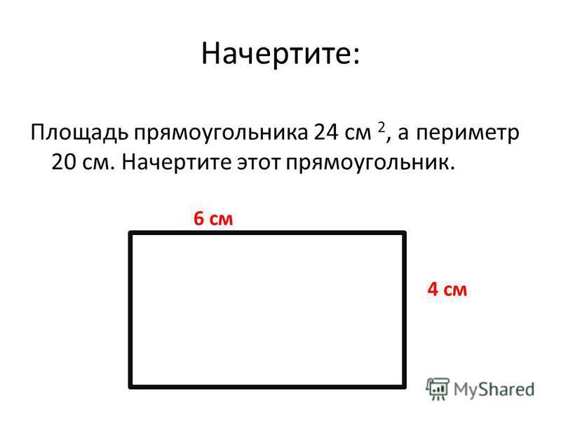 Начертите: Площадь прямоугольника 24 см 2, а периметр 20 см. Начертите этот прямоугольник. 6 см 4 см