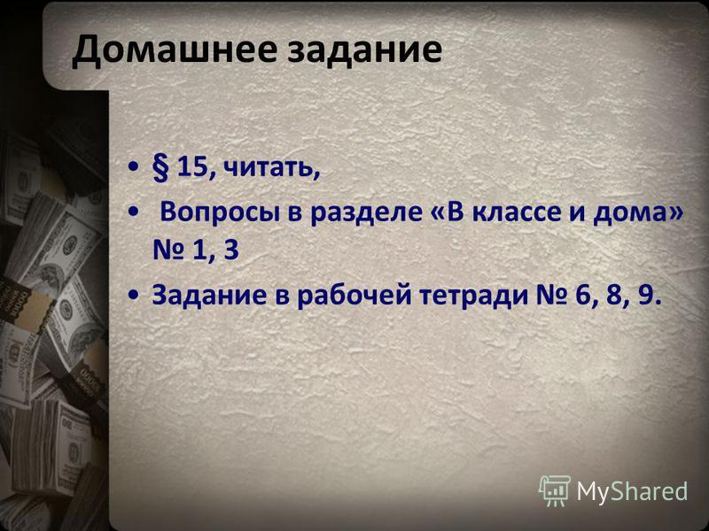 Домашнее задание § 15, читать, Вопросы в разделе «В классе и дома» 1, 3 Задание в рабочей тетради 6, 8, 9.
