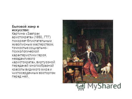Бытовой жанр в искусстве: Картина «Завтрак аристократа» (1850, ГТГ) покоряет блистательным живописным мастерством, точностью социально- психологической характеристики героя, незадачливого «аристократа», виртуозной передачей многообразной красоты види