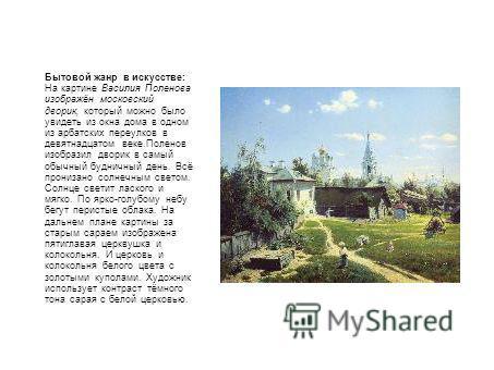Бытовой жанр в искусстве: На картине Василия Поленова изображён московский дворик, который можно было увидеть из окна дома в одном из арбатских переулков в девятнадцатом веке.Поленов изобразил дворик в самый обычный будничный день. Всё пронизано солн