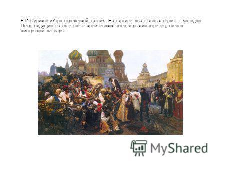 В.И.Суриков «Утро стрелецкой казни». На картине два главных героя молодой Пётр, сидящий на коне возле кремлёвских стен, и рыжий стрелец, гневно смотрящий на царя.