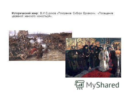 Исторический жанр: В.И.Суриков «Покорение Сибири Ермаком», «Посещение царевной женского монастыря»