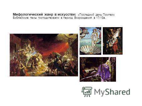 Мифологический жанр в искусстве: «Последний день Помпеи» Библейские темы господствовали в период Возрождения в 17-18 в.