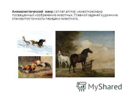 Анималистический жанр-(от лат.animal –животное)жанр посвященный изображению животных. Главной задачей художника становится точность передачи животного.
