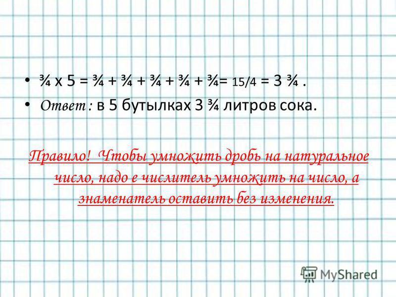 ¾ x 5 = ¾ + ¾ + ¾ + ¾ + ¾= 15/4 = 3 ¾. Ответ : в 5 бутылках 3 ¾ литров сока. Правило! Чтобы умножить дробь на натуральное число, надо е числитель умножить на число, а знаменатель оставить без изменения.