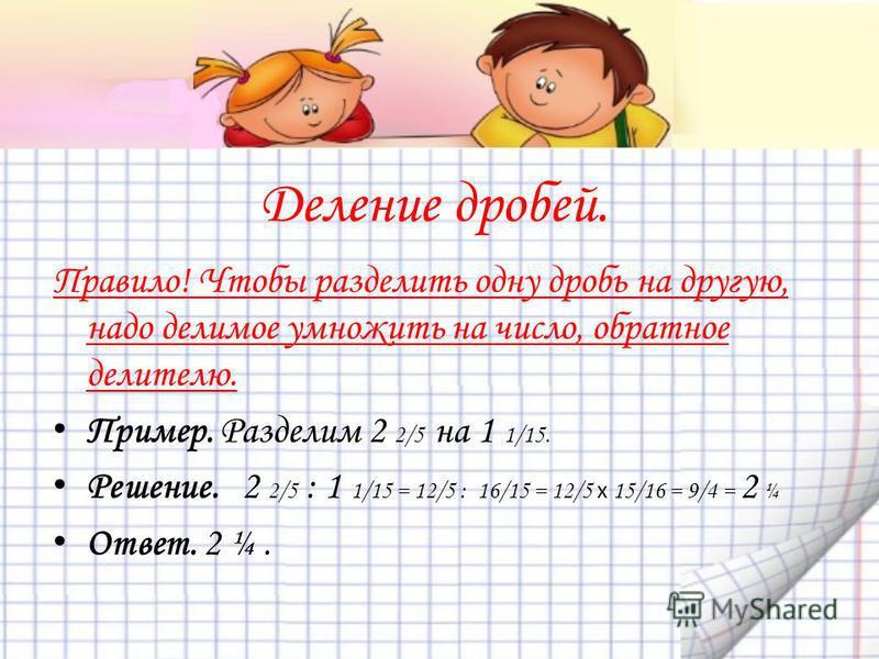 Деление дробей. Правило! Чтобы разделить одну дробь на другую, надо делимое умножить на число, обратное делителю. Пример. Разделим 2 2/5 на 1 1/15. Решение. 2 2/5 : 1 1/15 = 12/5 : 16/15 = 12/5 x 15/16 = 9/4 = 2 ¼ Ответ. 2 ¼.