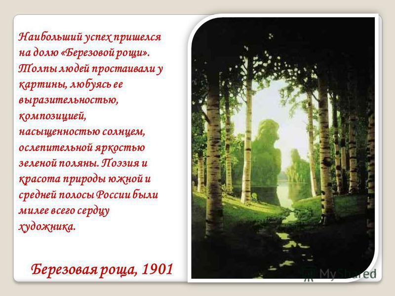 Березовая роща, 1901 19 Наибольший успех пришелся на долю «Березовой рощи». Толпы людей простаивали у картины, любуясь ее выразительностью, композицией, насыщенностью солнцем, ослепительной яркостью зеленой поляны. Поэзия и красота природы южной и ср