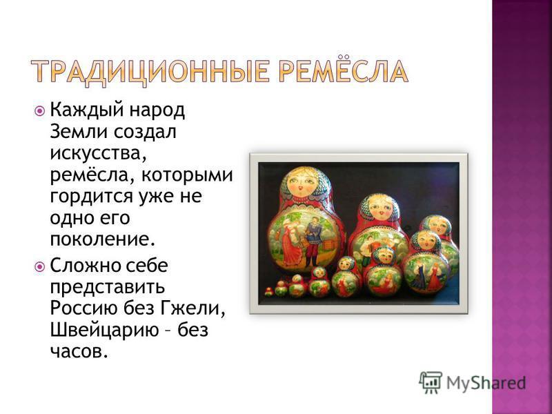 Каждый народ Земли создал искусства, ремёсла, которыми гордится уже не одно его поколение. Сложно себе представить Россию без Гжели, Швейцарию – без часов.
