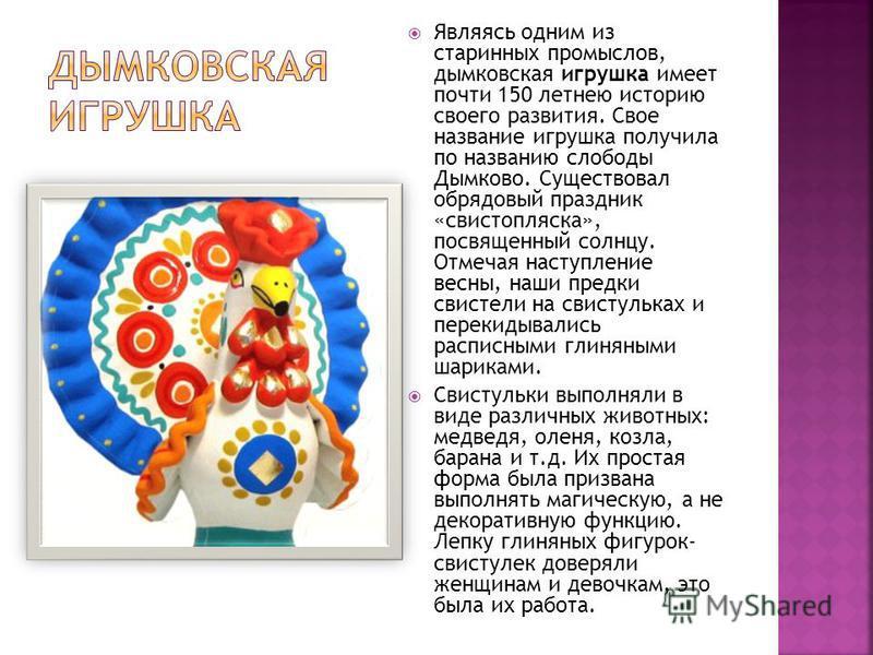 Являясь одним из старинных промыслов, дымковская игрушка имеет почти 150 летнею историю своего развития. Свое название игрушка получила по названию слободы Дымково. Существовал обрядовый праздник «свистопляска», посвященный солнцу. Отмечая наступлени
