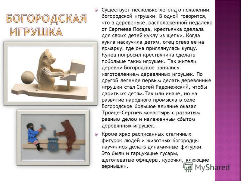 Существует несколько легенд о появлении богородской игрушки. В одной говорится, что в деревеньке, расположенной недалеко от Сергиева Посада, крестьянка сделала для своих детей куклу из щепки. Когда кукла наскучила детям, отец отвез ее на ярмарку, где