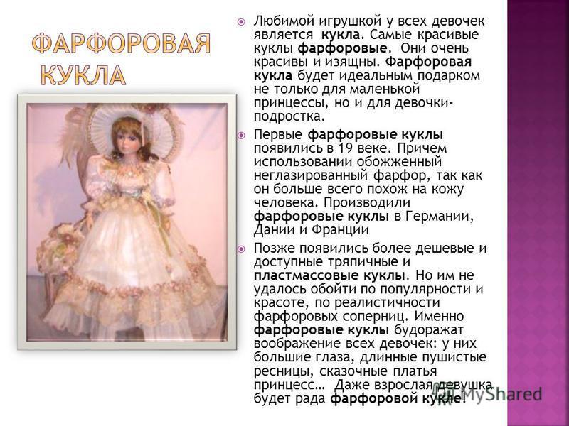 Любимой игрушкой у всех девочек является кукла. Самые красивые куклы фарфоровые. Они очень красивы и изящны. Фарфоровая кукла будет идеальным подарком не только для маленькой принцессы, но и для девочки- подростка. Первые фарфоровые куклы появились в
