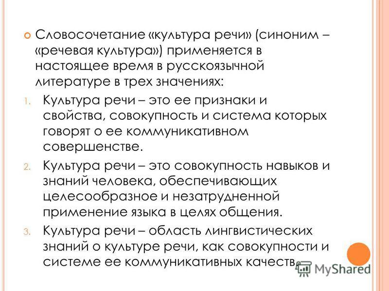 Словосочетание «культура речи» (синоним – «речевая культура») применяется в настоящее время в русскоязычной литературе в трех значениях: 1. Культура речи – это ее признаки и свойства, совокупность и система которых говорят о ее коммуникативном соверш