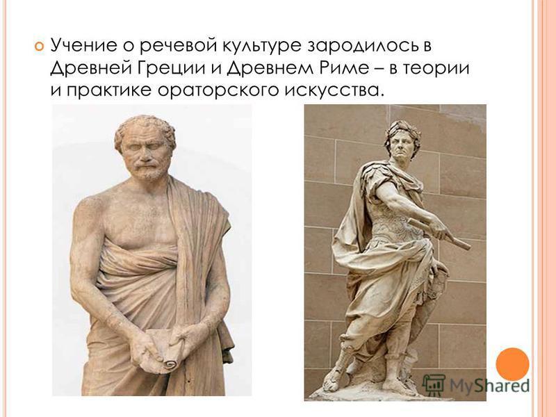 Учение о речевой культуре зародилось в Древней Греции и Древнем Риме – в теории и практике ораторского искусства.