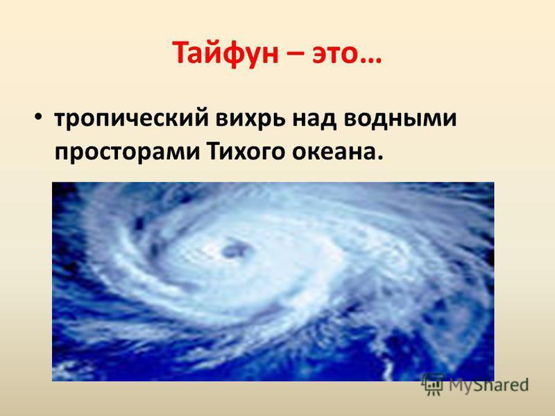 Тайфун – это… тропический вихрь над водными просторами Тихого океана.