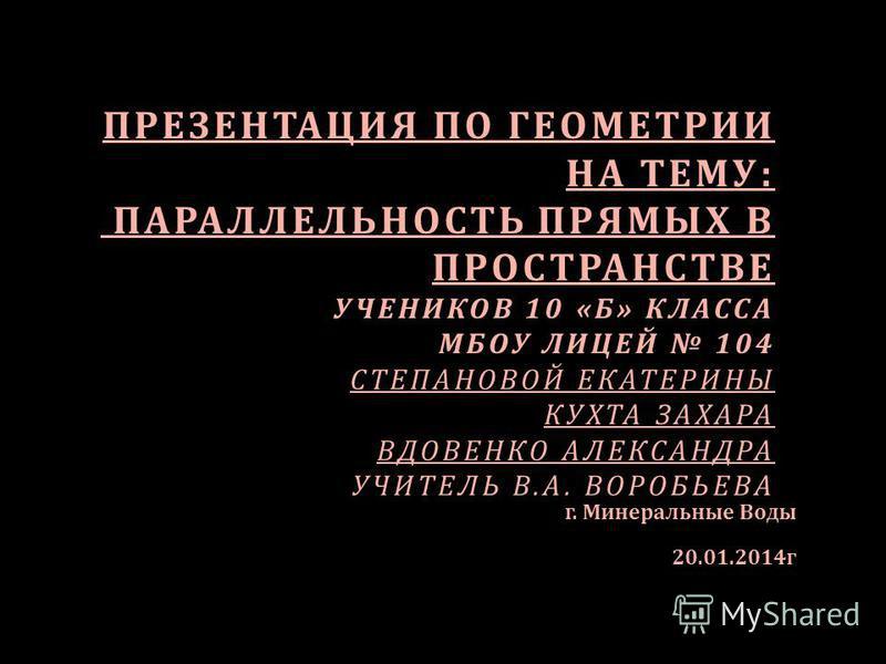 ПРЕЗЕНТАЦИЯ ПО ГЕОМЕТРИИ НА ТЕМУ : ПАРАЛЛЕЛЬНОСТЬ ПРЯМЫХ В ПРОСТРАНСТВЕ УЧЕНИКОВ 10 « Б » КЛАССА МБОУ ЛИЦЕЙ 104 СТЕПАНОВОЙ ЕКАТЕРИНЫ КУХТА ЗАХАРА ВДОВЕНКО АЛЕКСАНДРА УЧИТЕЛЬ В. А. ВОРОБЬЕВА г. Минеральные Воды 20.01.2014 г