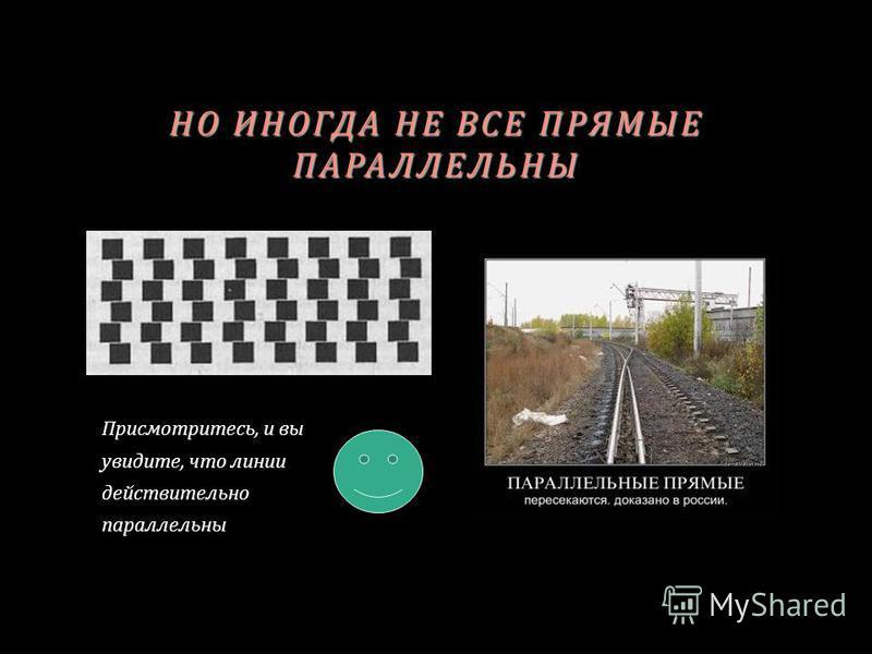 НО ИНОГДА НЕ ВСЕ ПРЯМЫЕ ПАРАЛЛЕЛЬНЫ Присмотритесь, и вы увидите, что линии действительно параллельны