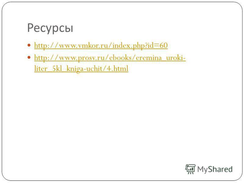 Ресурсы http://www.vmkor.ru/index.php?id=60 http://www.prosv.ru/ebooks/eremina_uroki- liter_5kl_kniga-uchit/4. html http://www.prosv.ru/ebooks/eremina_uroki- liter_5kl_kniga-uchit/4.html